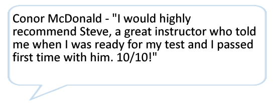 I would highly recommend Steve, a great instructor who told me when I was ready for my test and I passed first time with him. 10/10!