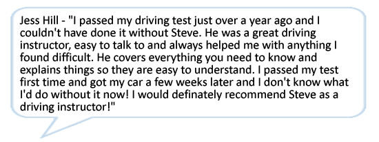 Jess Hill - I passed my driving test just over a year ago and I couldn't have done it without Steve. He was a great driving instructor, easy to talk to and always helped me with anything I found difficult. He covers everything you need to know and explains things so they are easy to understand. I passed my test first time and got my car a few weeks later and I don't know what I'd do without it now! I would definately recommend Steve as a driving instructor!