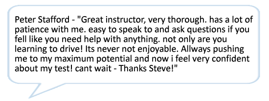 Peter Stafford - Great instructor, very thorough. has a lot of patience with me. easy to speak to and ask questions if you fell like you need help with anything. not only are you learning to drive! Its never not enjoyable. Allways pushing me to my maximum potential and now i feel very confident about my test! cant wait - Thanks Steve!